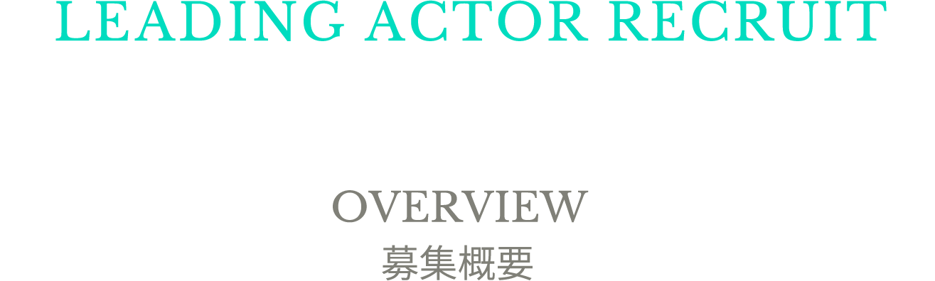 LEADING ACTOR RECRUIT OVERVIEW 募集概要